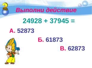 Выполни действие 24928 + 37945 = А. 52873 Б. 61873 В. 62873