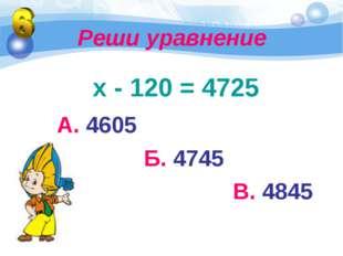 Реши уравнение х - 120 = 4725 А. 4605 Б. 4745 В. 4845