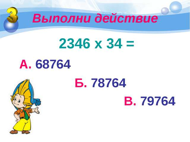 Выполни действие 2346 х 34 = А. 68764 Б. 78764 В. 79764