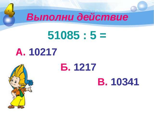 Выполни действие 51085 : 5 = А. 10217 Б. 1217 В. 10341