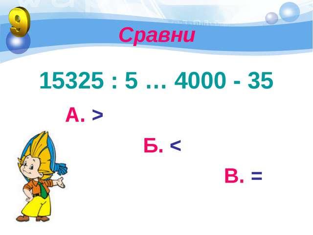 Сравни 15325 : 5 … 4000 - 35 А. > Б. < В. =