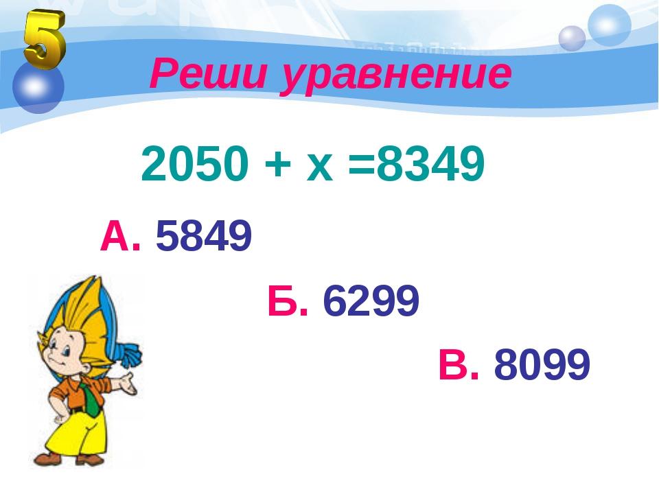 Реши уравнение 2050 + х =8349 А. 5849 Б. 6299 В. 8099