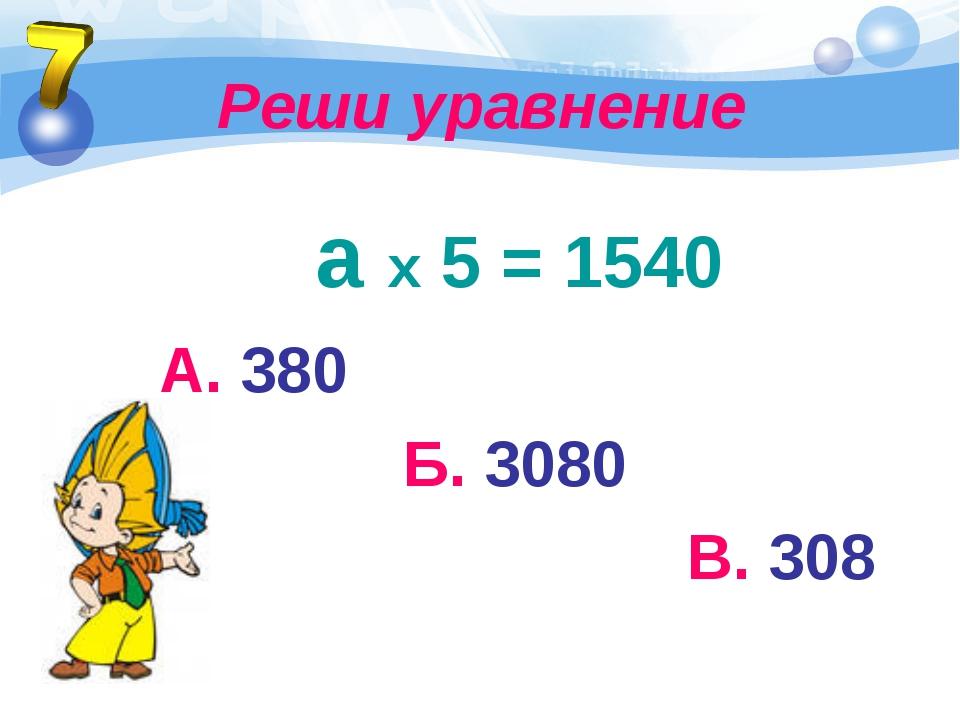 Реши уравнение а х 5 = 1540 А. 380 Б. 3080 В. 308
