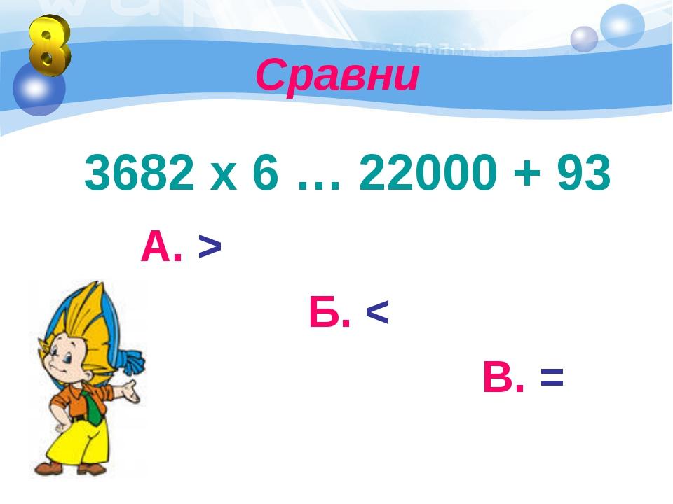 Сравни 3682 х 6 … 22000 + 93 А. > Б. < В. =
