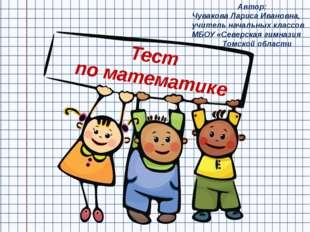 Тест по математике Автор: Чувакова Лариса Ивановна, учитель начальных классов
