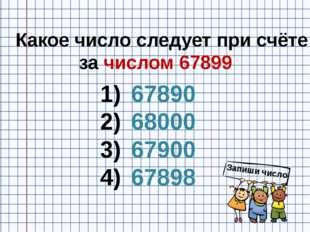Какое число следует при счёте за числом 67899 67890 68000 67900 67898 Запиши
