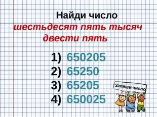 Найди число шестьдесят пять тысяч двести пять 650205 65250 65205 650025 Запи