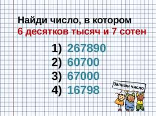 Найди число, в котором 6 десятков тысяч и 7 сотен 267890 60700 67000 16798 За