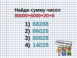 Найди сумму чисел 80000+6000+20+8 68208 86028 80628 14028 Запиши число