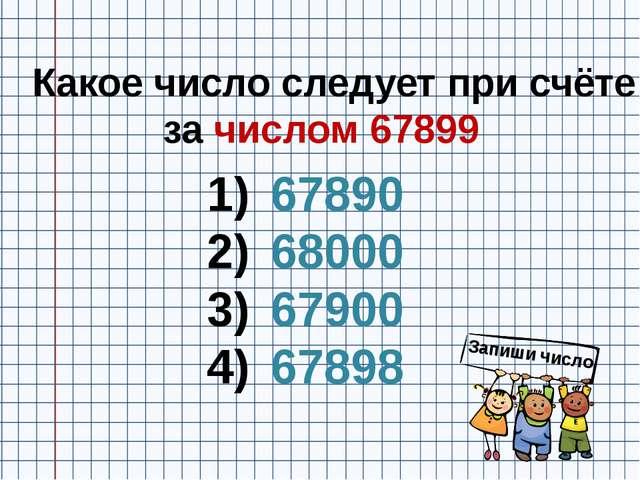 Какое число следует при счёте за числом 67899 67890 68000 67900 67898 Запиши...