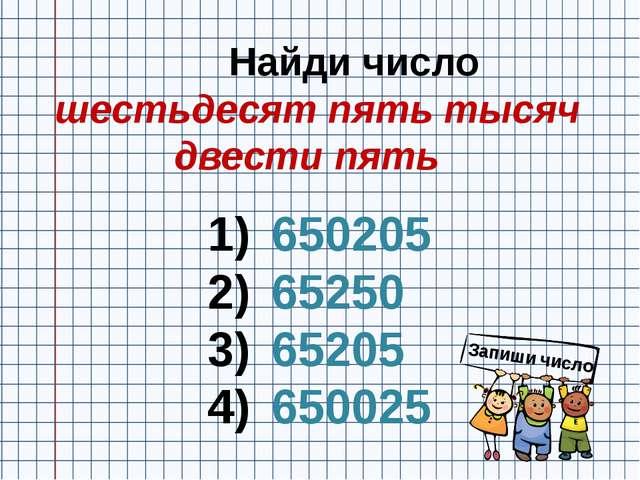 Найди число шестьдесят пять тысяч двести пять 650205 65250 65205 650025 Запи...