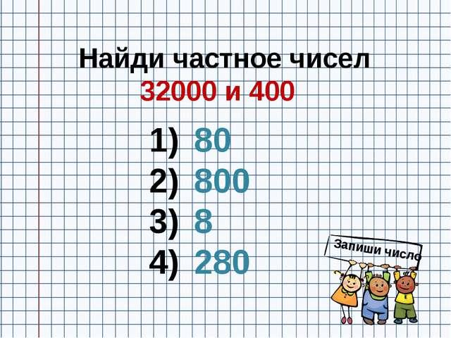Найди частное чисел 32000 и 400 80 800 8 280 Запиши число