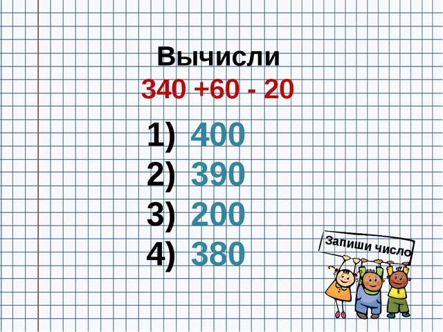Вычисли 340 +60 - 20 400 390 200 380 Запиши число