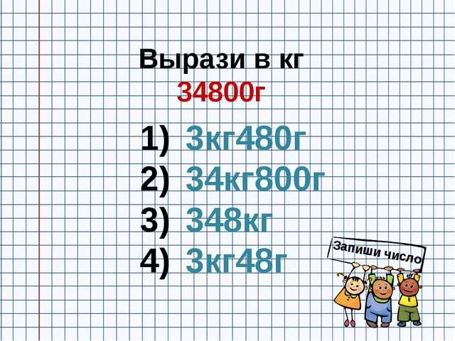 Вырази в кг 34800г 3кг480г 34кг800г 348кг 3кг48г Запиши число