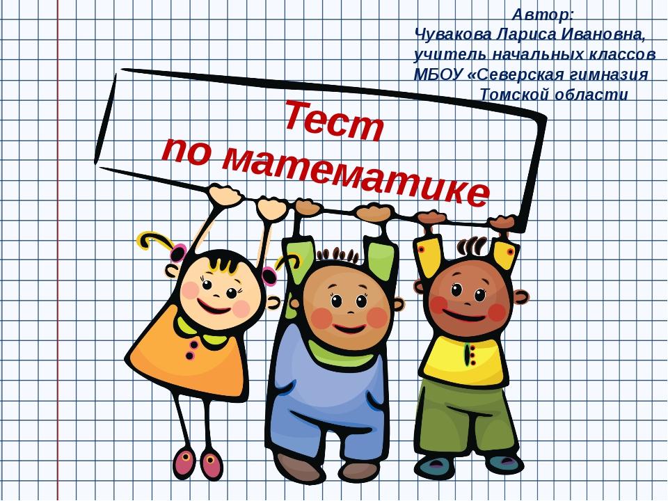 Тест по математике Автор: Чувакова Лариса Ивановна, учитель начальных классов...