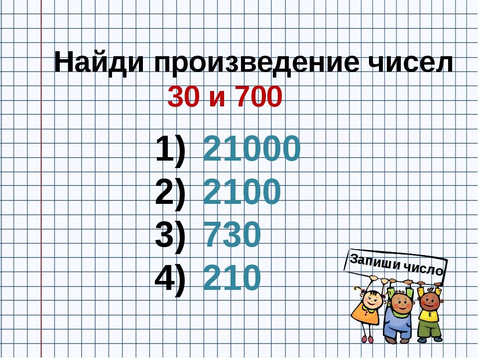 Найди произведение чисел 30 и 700 21000 2100 730 210 Запиши число