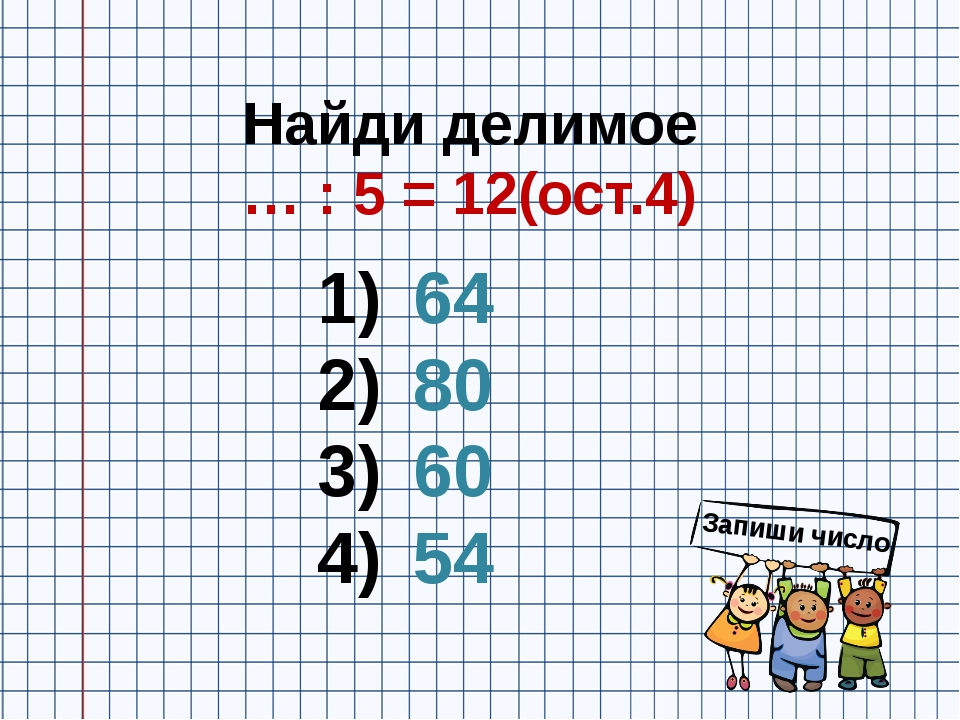 Найди делимое … : 5 = 12(ост.4) 64 80 60 54 Запиши число