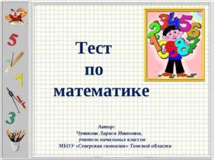 Тест по математике Автор: Чувакова Лариса Ивановна, учитель начальных классо