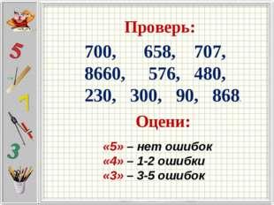 Проверь: 700, 658, 707, 8660, 576, 480, 230, 300, 90, 868. Оцени: «5» – нет