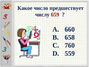 Какое число предшествует числу 659 ? 660 658 760 559