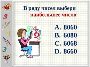 В ряду чисел выбери наибольшее число 8060 6080 6068 8660