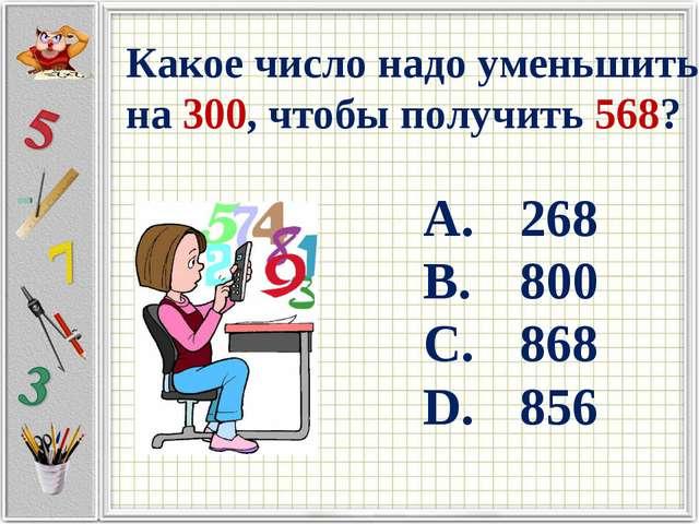Какое число надо уменьшить на 300, чтобы получить 568? 268 800 868 856