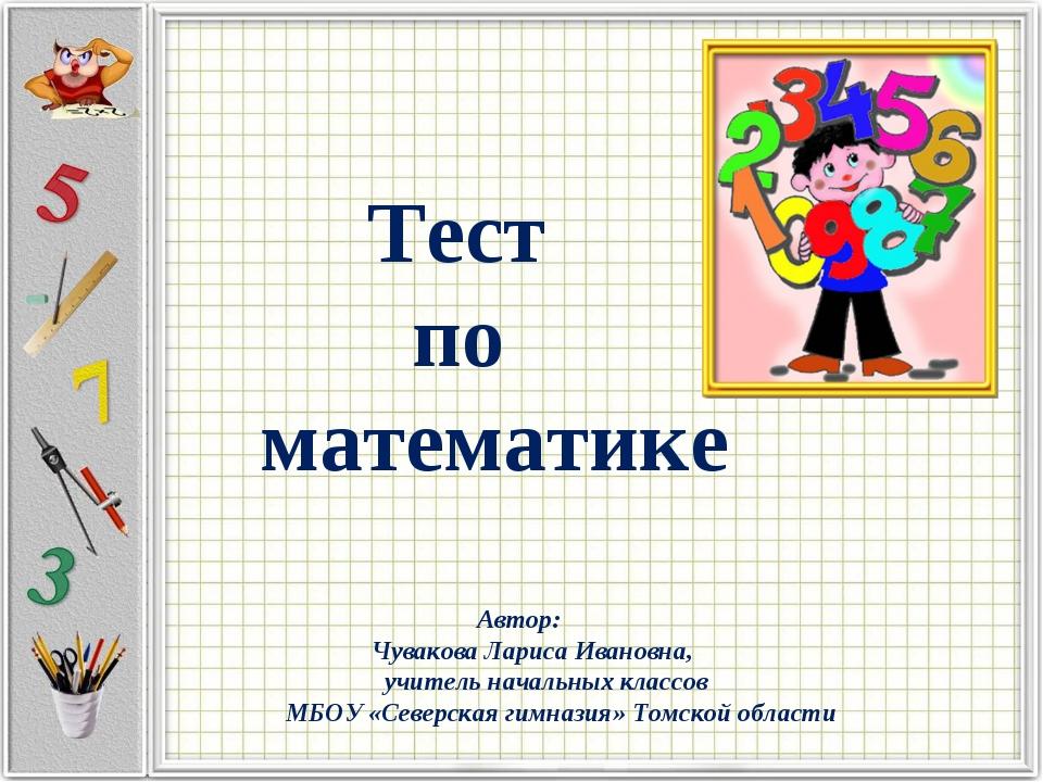 Тест по математике Автор: Чувакова Лариса Ивановна, учитель начальных классо...