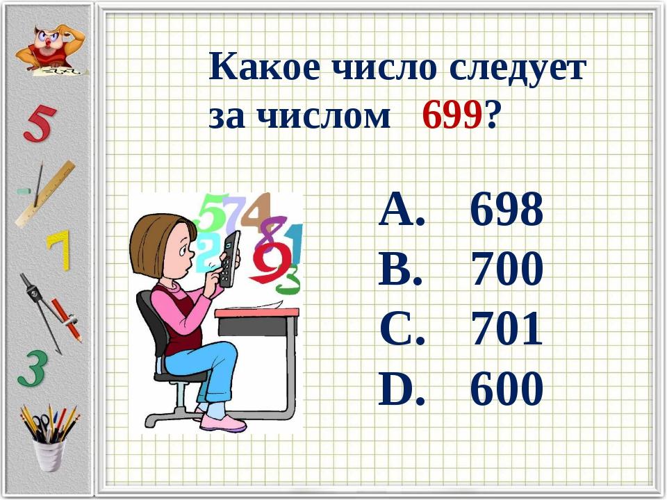 Какое число следует за числом 699? 698 700 701 600
