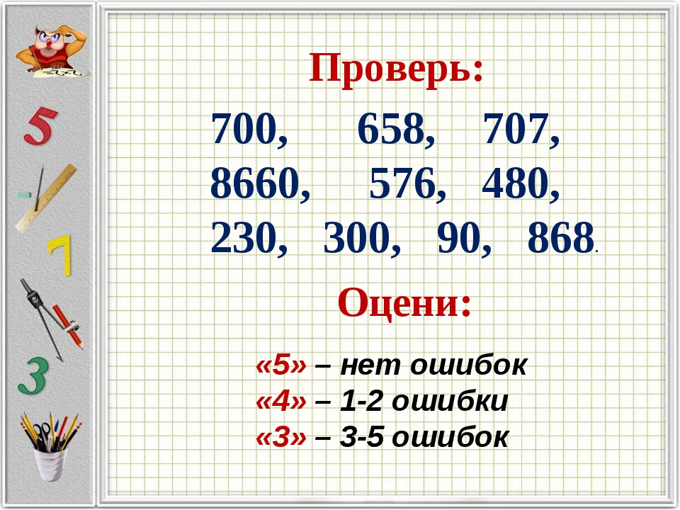 Проверь: 700, 658, 707, 8660, 576, 480, 230, 300, 90, 868. Оцени: «5» – нет...