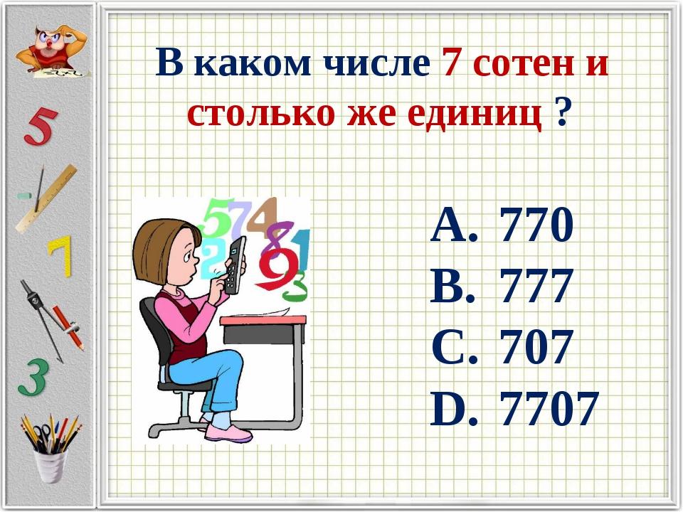В каком числе 7 сотен и столько же единиц ? 770 777 707 7707