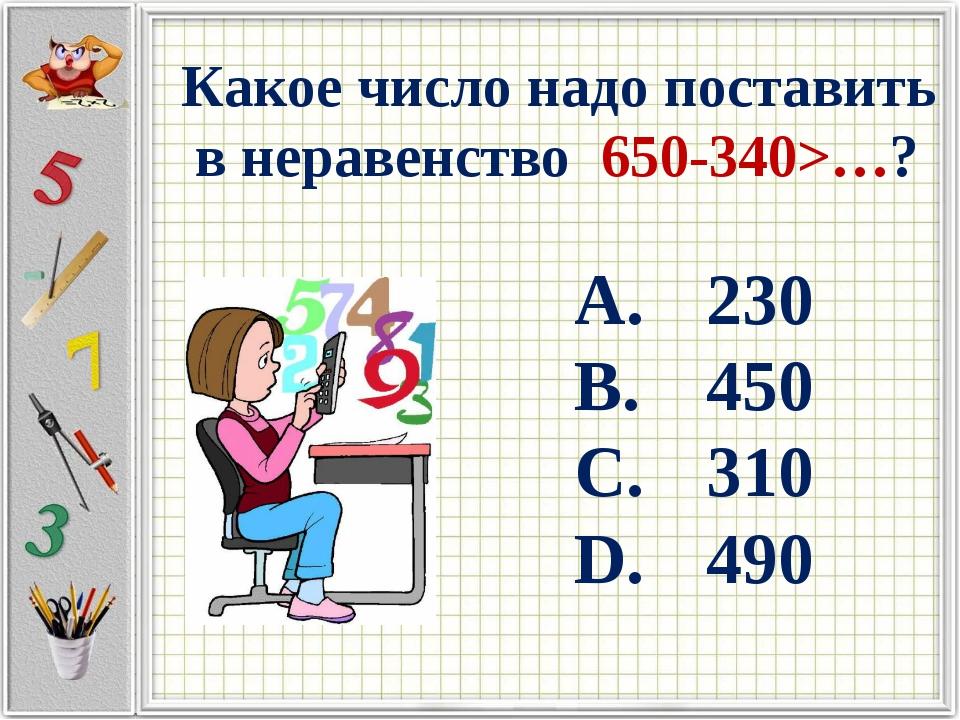 Какое число надо поставить в неравенство 650-340>…? 230 450 310 490