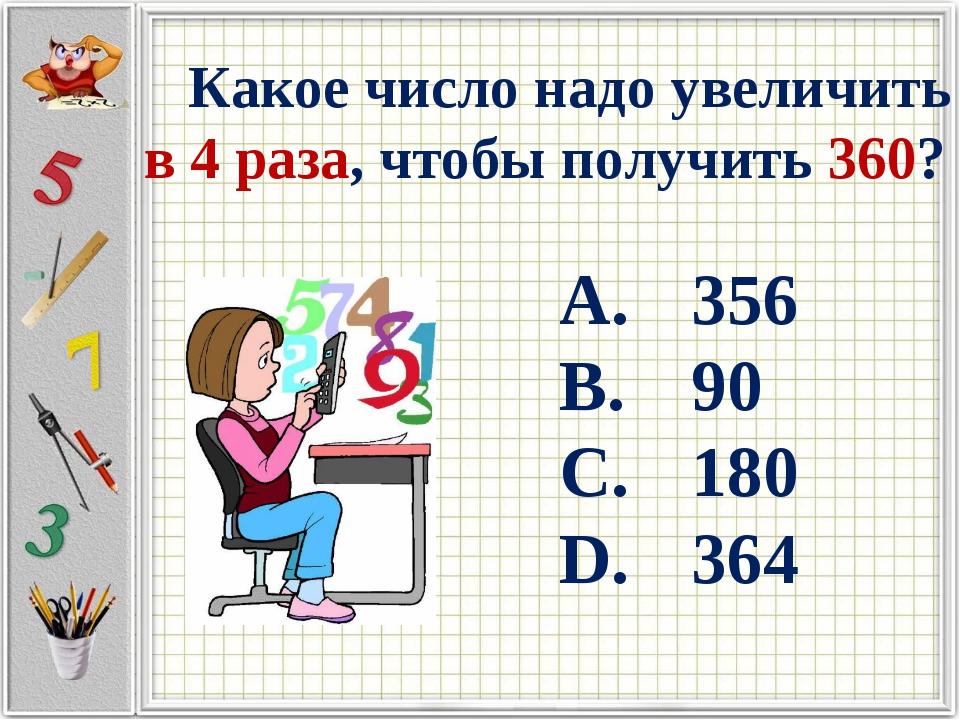 Какое число надо увеличить в 4 раза, чтобы получить 360? 356 90 180 364