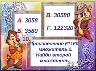 Произведение 61160, множитель 2. Найди второй множитель. А. 3058 Б. 3580 В. 3