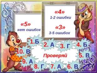 «5» нет ошибок «4» 1-2 ошибки «3» 3-5 ошибок Проверяй 1.Б 10. В 2. А 3. Г 9.