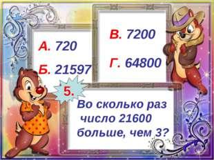 Во сколько раз число 21600 больше, чем 3? А. 720 Б. 21597 В. 7200 Г. 64800 5.