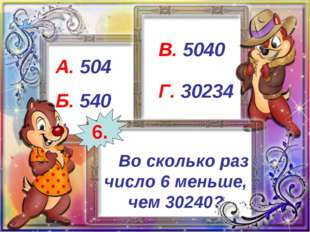 Во сколько раз число 6 меньше, чем 30240? А. 504 Б. 540 В. 5040 Г. 30234 6.