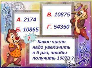 Какое число надо увеличить в 5 раз, чтобы получить 10870 ? А. 2174 Б. 10865
