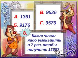 Какое число надо уменьшить в 7 раз, чтобы получить 1368? А. 1361 Б. 9176 В.
