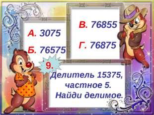 Делитель 15375, частное 5. Найди делимое. А. 3075 Б. 76575 В. 76855 Г. 76875