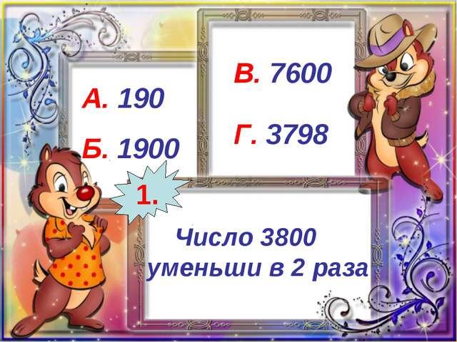 Число 3800 уменьши в 2 раза А. 190 Б. 1900 В. 7600 Г. 3798 1.