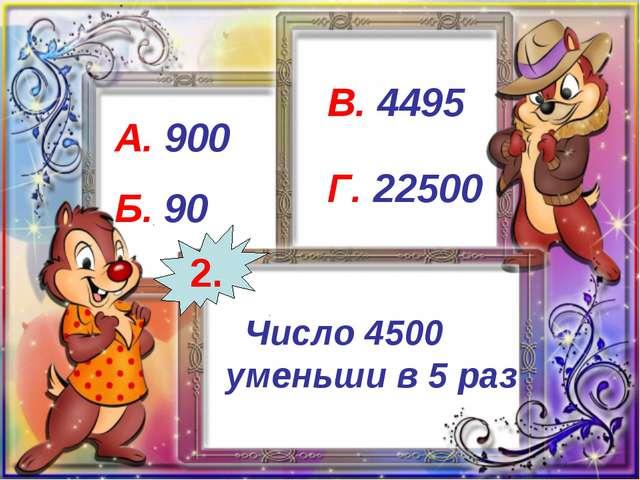 Число 4500 уменьши в 5 раз А. 900 Б. 90 В. 4495 Г. 22500 2.