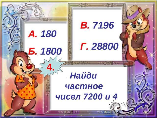 Найди частное чисел 7200 и 4 А. 180 Б. 1800 В. 7196 Г. 28800 4.