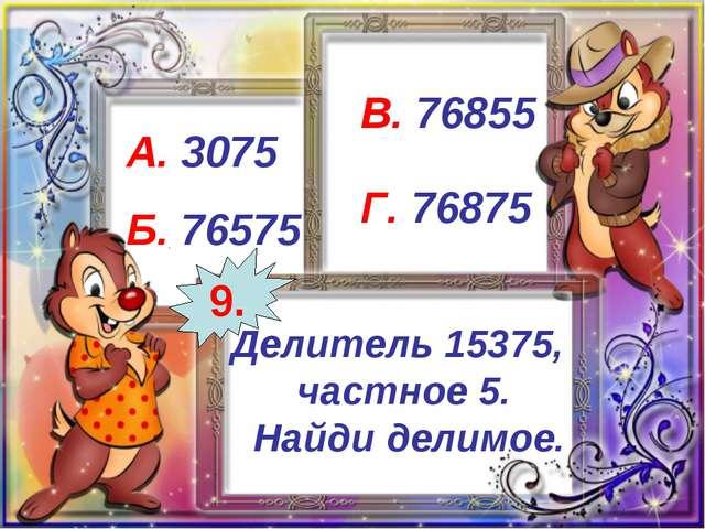 Делитель 15375, частное 5. Найди делимое. А. 3075 Б. 76575 В. 76855 Г. 76875...