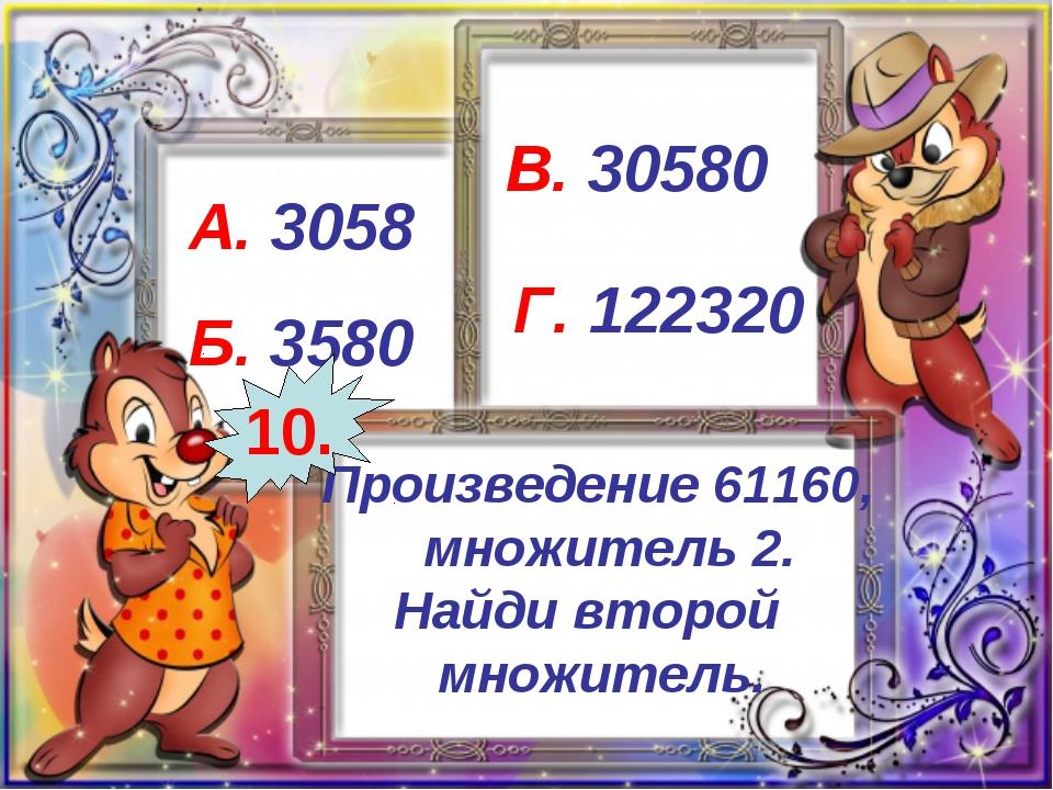 Произведение 61160, множитель 2. Найди второй множитель. А. 3058 Б. 3580 В. 3...