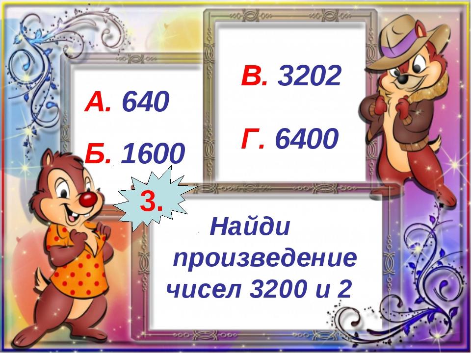 Найди произведение чисел 3200 и 2 А. 640 Б. 1600 В. 3202 Г. 6400 3.