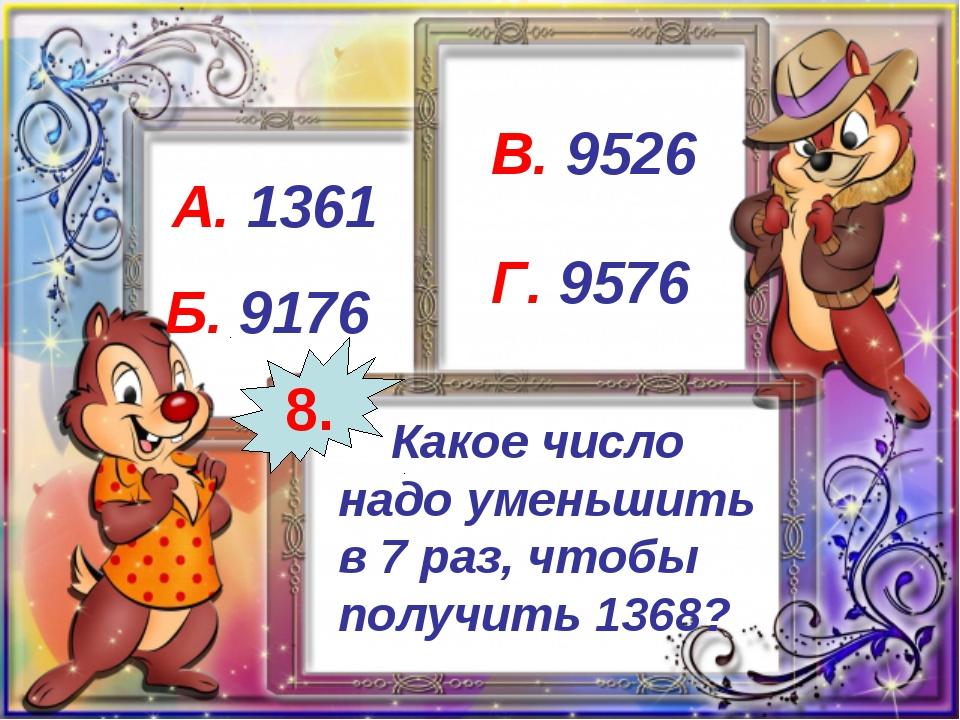 Какое число надо уменьшить в 7 раз, чтобы получить 1368? А. 1361 Б. 9176 В....