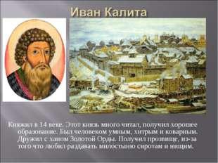 Княжил в 14 веке. Этот князь много читал, получил хорошее образование. Был че