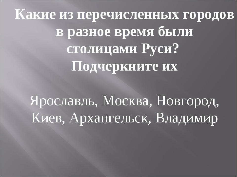Какие из перечисленных городов в разное время были столицами Руси? Подчеркнит...