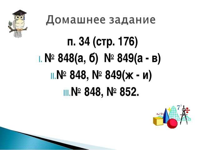 п. 34 (стр. 176) № 848(а, б) № 849(а - в) № 848, № 849(ж - и) № 848, № 852.
