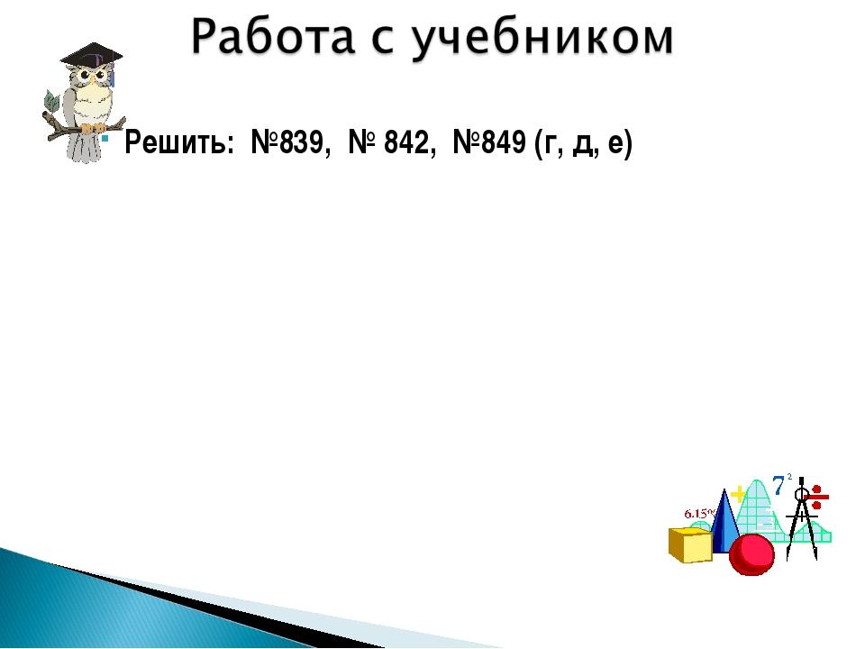 Решить: №839, № 842, №849 (г, д, е)